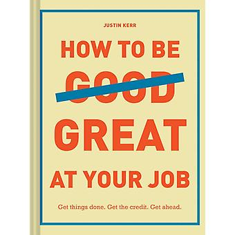 How to Be Great at Your Job by Justin Kerr