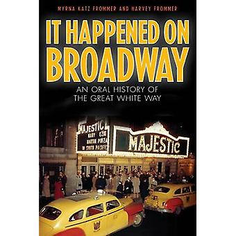 It Happened on Broadway An Oral History of the Great White Way Reprint of the Classic by Frommer & Myrna Katz