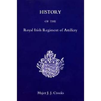 History of the Royal Irish Regiment of Artillery by Crooks & J. J.