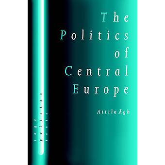 The Politics of Central Europe by Agh & Attila