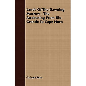 Lands Of The Dawning Morrow  The Awakening From Rio Grande To Cape Horn by Beals & Carleton