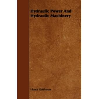 Hydraulic Power And Hydraulic Machinery by Robinson & Henry