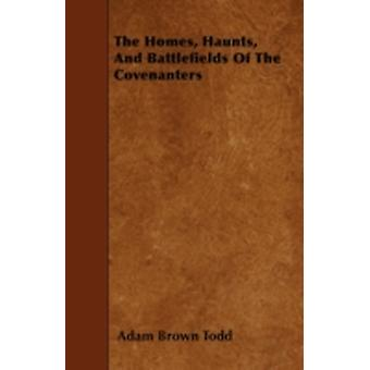 The Homes Haunts And Battlefields Of The Covenanters by Todd & Adam Brown
