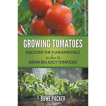 Growing Tomatoes Discover The Fundamentals On How To Grow Big Juicy Tomatoes by Packer & Bowe