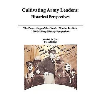 Cultivating Army Leaders Historical Perspectives. The Proceedings of the Combat Studies Institute 2010 Military History Symposium by Gott & Kendal D