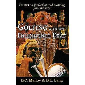Golfing with the Enlightened Dead  Lessons on leadership and meaning from the pros by Malloy & David Cruise