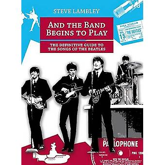 And the Band Begins to Play. the Definitive Guide to the Songs of the Beatles by Lambley & Steve