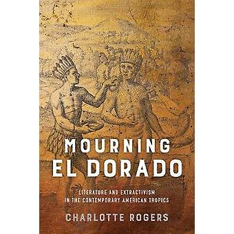 Mourning El Dorado - Literature and Extractivism in the Contemporary A