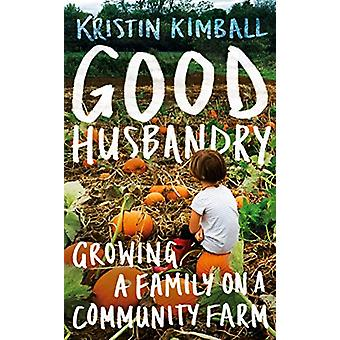 Good Husbandry - Growing a Family on a Community Farm by Kristin Kimba