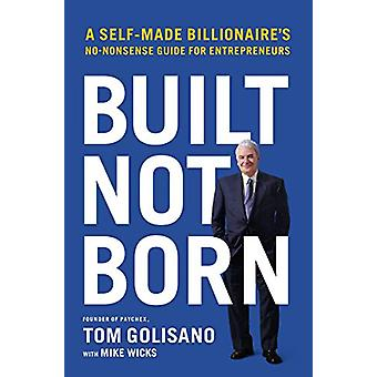 Built - Not Born - A Self-Made Billionaire's No-Nonsense Guide for Ent