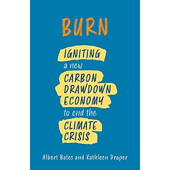 Burn  Igniting a New Carbon Drawdown Economy to End the Climate Crisis by Albert Bates & Kathleen Draper