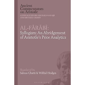 AlFarabi Syllogism An Abridgement of Aristotles Prior Analytics by Edited by Dr Saloua Chatti & Edited by Dr Wilfrid Hodges