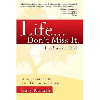 Life... Don't Miss It. I Almost Did. - How I Learned to Live Life to t