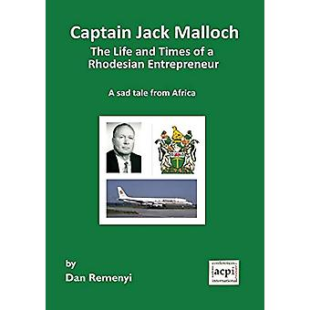 Captain Jack Malloch the Life and Times of a Rhodesian Entrepreneur -