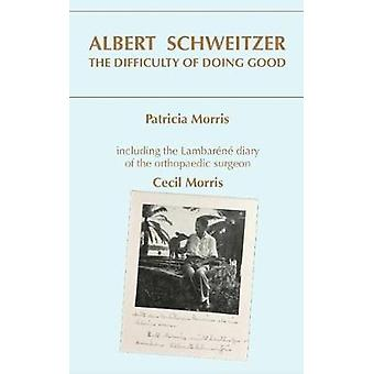 ALBERT SCHWEITZER - THE DIFFICULTY OF DOING GOOD by PATRICIA MORRIS -