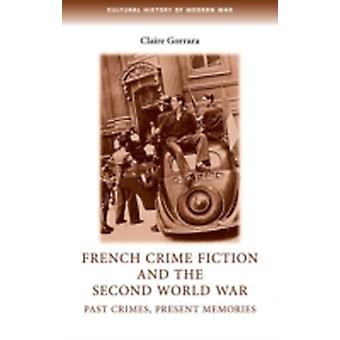 French Crime Fiction and the Second World War  Past Crimes Present Memories by Claire Gorrara