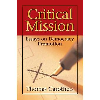 Critical Mission  Essays on Democracy Promotion by T Carothers