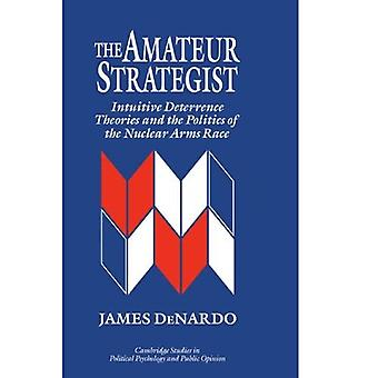 The Amateur Strategist: Intuitive Deterrence Theories and the Politics of the Nuclear Arms Race