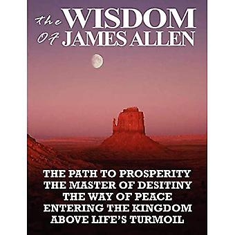 The Wisdom of James Allen: The Path to Prosperity, the Master of Desitiny, the Way of Peace, Entering the Kingdom, Above Life's Turmoil