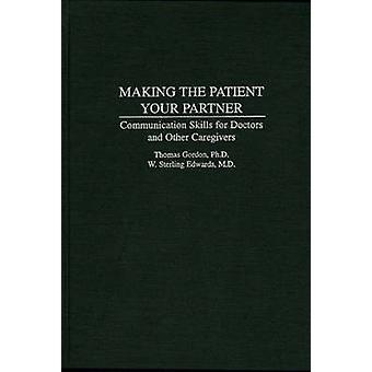 Making the Patient Your Partner Communication Skills for Doctors and Other Caregivers by Gordon & Thomas