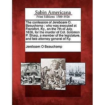 Tilståelse af Jereboam O. Beauchamp, som blev henrettet på Frankfort Ky. på 7. juli 1826 for mordet på oberst Solomon P. Sharp medlem af den lovgivende og sene attorney general af Beauchamp & Jereboam O