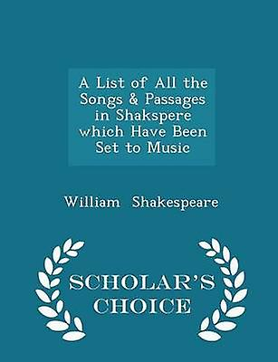 A List of All the Songs  Passages in Shakspere which Have Been Set to Music  Scholars Choice Edition by Shakespeare & William
