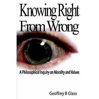 Knowing Right from Wrong  A Philosophical Inquiry on Morality and Values by Glass & Geoffrey