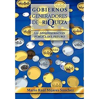 Gobiernos Generadores de Riqueza La administracion Publica del Futuro esittäjä (t): S. Nchez & Mario ra