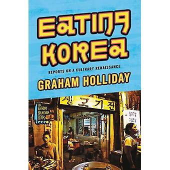 Eating Korea - Reports on a Culinary Renaissance by Graham Holliday -