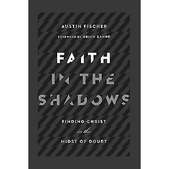 Faith in the Shadows - Finding Christ in the Midst of Doubt by Faith i