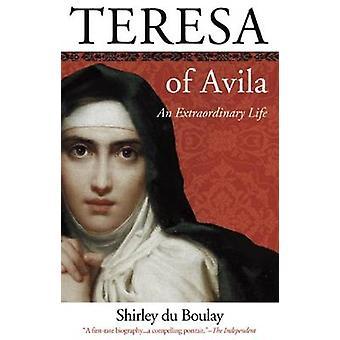 Teresa of Avila - An Extraordinary Life by Shirley Du Boulay - 9780974
