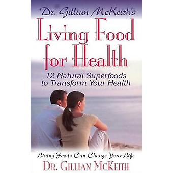 Dr Gillian McKeith's Living Food for Health - 12 Natural Superfoods to
