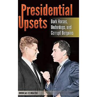 Presidential Upsets Dark Horses Underdogs and Corrupt Bargains de Clouatre & Douglas
