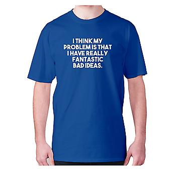 Mens funny t-shirt slogan tee novelty humour hilarious -  I think my problem is that I have really fantastic bad ideas