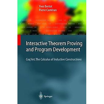 Interactive Theorem Proving and Program Development  CoqArt The Calculus of Inductive Constructions by Yves Bertot & Pierre Cast ran & Foreword by Gerard Huet & Foreword by Christine Paulin Mohring