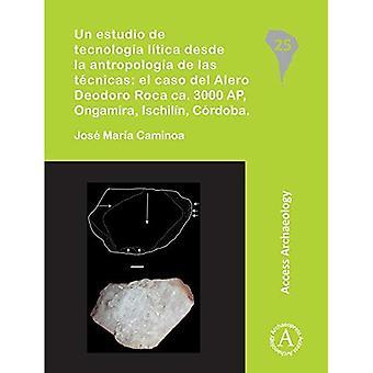 Un estudio de tecnologia litica desde la antropologia de las tecnicas: el caso del Alero Deodoro Roca ca. 3000 AP, Ongamira, Ischilin, Cordoba (South American Archaeology Series)