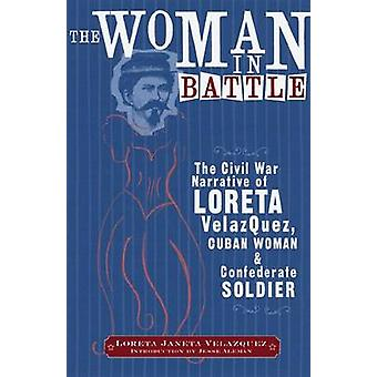 Woman in Battle The Civil War Narrative of Loreta Janeta Velazques Cuban Woman and Confederate Soldier by Velazquez & Loreta Janeta