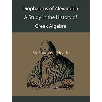 Diophantus of Alexandria A Study in the History of Greek Algebra by heath & Thomas L.