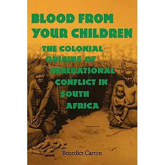Blood from Your Children The Colonial Origins of Generational Conflict in South Africthe Colonial Origins of Generational Conflict in South Afr by Carton & Benedict