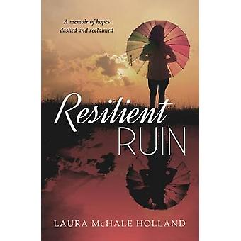 Resilient Ruin A memoir of hopes dashed and reclaimed by Holland & Laura McHale