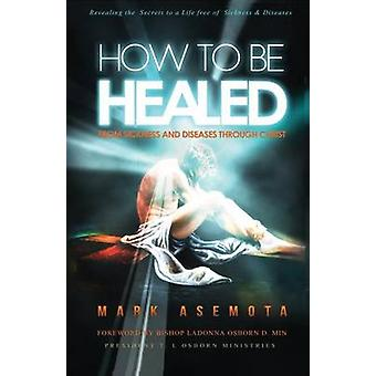 How To be Healed from Sickness and diseases Through Christ Revealing The Secrets to a life free of Sickness and diseases by Asemota & Mark F