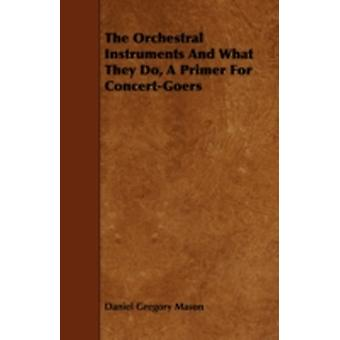 The Orchestral Instruments and What They Do a Primer for ConcertGoers by Mason & Daniel Gregory