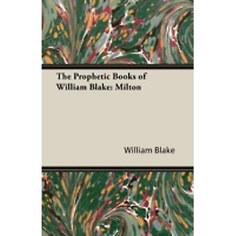 The Prophetic Books of William Blake Milton by Blake & William