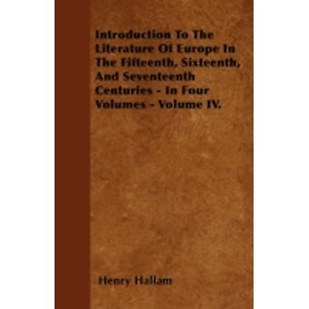 Introduction To The Literature Of Europe In The Fifteenth Sixteenth And Seventeenth Centuries  In Four Volumes  Volume IV. by Hallam & Henry
