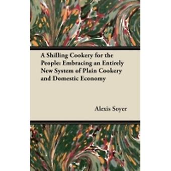 A Shilling Cookery for the People Embracing an Entirely New System of Plain Cookery and Domestic Economy by Soyer & Alexis
