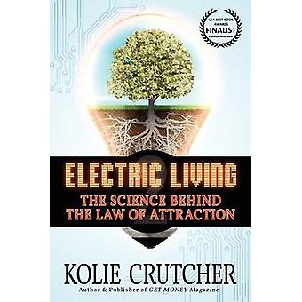 Electric Living The Science Behind the Law of Attraction by Crutcher & Kolie