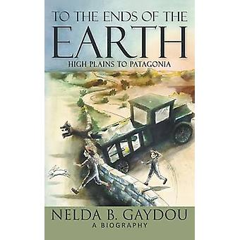 To the Ends of the Earth High Plains to Patagonia by Gaydou & Nelda B.