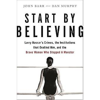 Start by Believing - Larry Nassar's Crimes - the Institutions that Ena