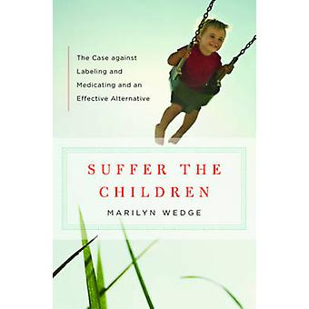 Suffer the Children - The Case Against Labeling and Medicating and an