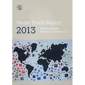 World Trade Report 2013 - Factors Shaping the Future of World Trade -